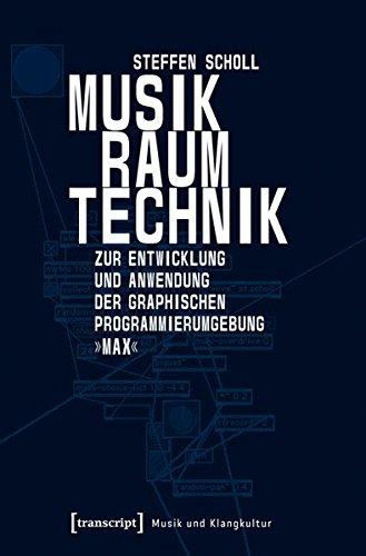 Musik - Raum - Technik: Zur Entwicklung und Anwendung der graphischen Programmierumgebung »Max« (Musik und Klangkultur)