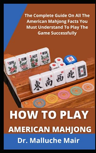 How To Play American Mahjong: The Complete Guide On All The American Mahjongg Facts You Must Understand To Play The Game Successfully