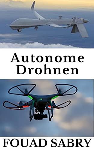 Autonome Drohnen: Vom Kampf Gegen Krieg Zum Vorhersage Wetter (Enzyklopädie Der Aufstrebenden Technologien 5)