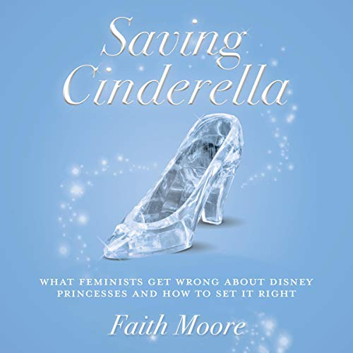 Page de couverture de Saving Cinderella: What Feminists Get Wrong About Disney Princesses and How to Set It Right