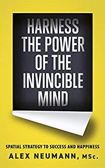 Harness the Power of the Invincible Mind: Spatial Strategy to Success and Happiness by [Alex Neumann]