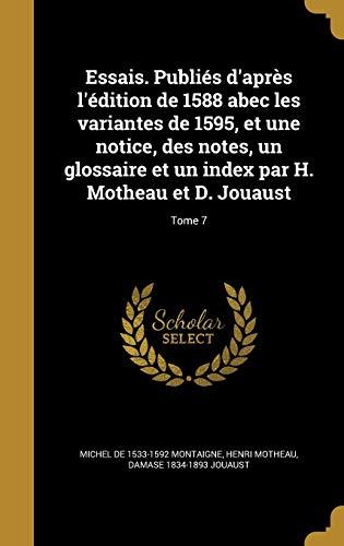 Essais. Publiés d'après l'édition de 1588 abec les variantes de 1595, et...