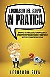 Linguaggio del Corpo in Pratica: Il Manuale più Completo sulla Comunicazione non Verbale per Interpretare, Analizzare e Decrittare la Mente delle Persone in Pochi Secondi.