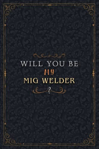 Mig Welder Notebook Planner - Will You Be My Mig Welder , Job Title Working Cover To Do List Journal: Over 100 Pages, Personalized, Work List, High ... A5, 5.24 x 22.86 cm, Organizer, Personal
