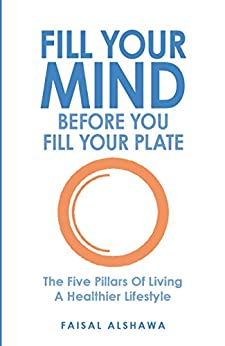 Fill Your Mind Before You Fill Your Plate: How to get in shape, be fitter and live a longer, happier, healthier lifestyle by using mindfulness to change your mindset. by [Faisal Alshawa]