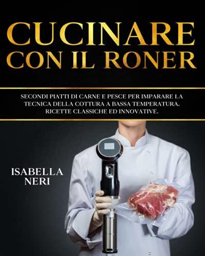 Cucinare con il roner: Secondi piatti di carne e pesce per imparare la tecnica della cottura a bassa temperatura. Ricette classiche ed innovative.