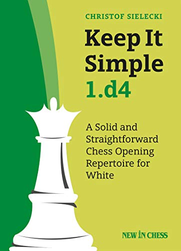 Keep it Simple 1.d4: A Solid and Straightforwarded Chess Opening Repertoire for White: A Solid and Straightforward Chess Opening Repertoire for White