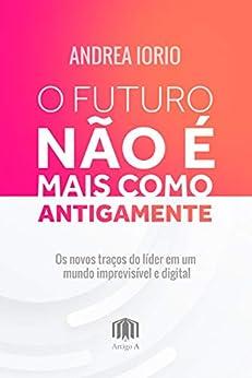O futuro não é mais como antigamente: Os novos traços do lider em um mundo imprevisível e digital por [Andrea Iorio]