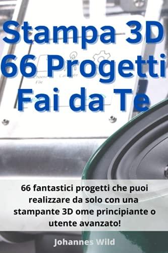 Stampa 3D | 66 Progetti Fai da Te: 66 fantastici progetti che puoi realizzare da solo con una stampante 3D come principiante o utente avanzato!