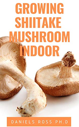 GROWING SHIITAKE MUSHROOM INDOOR: Updated Guide on How to Grow Shiitake Mushroom Indoor for Personal and Commercial Purposes