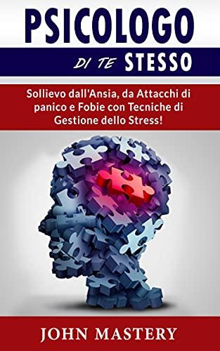 PSICOLOGO DI TE STESSO: Sollievo dall'Ansia, da Attacchi di panico e Fobie con Tecniche di Gestione dello Stress! Intelligenza Emozionale, Terapia Cognitivo-Comportamentale, Autostima e Autoterapia