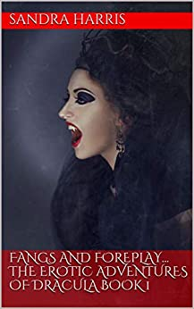 FANGS AND FOREPLAY... THE EROTIC ADVENTURES OF DRACULA BOOK 1 (THE FANGS AND FOREPLAY CHRONICLES) by [SANDRA HARRIS]