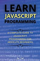 Learn JavaScript Programming: A Complete Guide to JavaScript Programming for Absolute Beginners