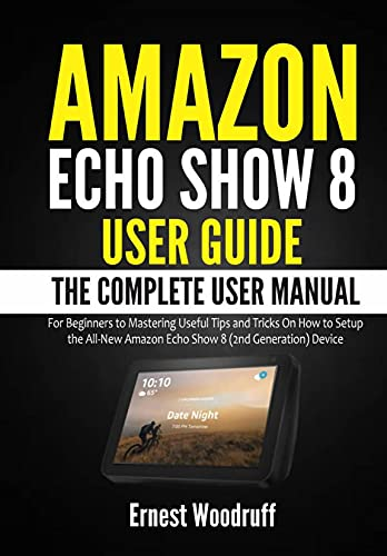 Amazon Echo Show 8 User Guide: The Complete User Manual for Beginners to Mastering Useful Tips and Tricks On How to Setup the All-New Amazon Echo Show ... Echo Device User