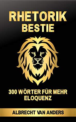 Rhetorik-Bestie: 300 Wörter für mehr Eloquenz (Rhetorik Bestie 1)
