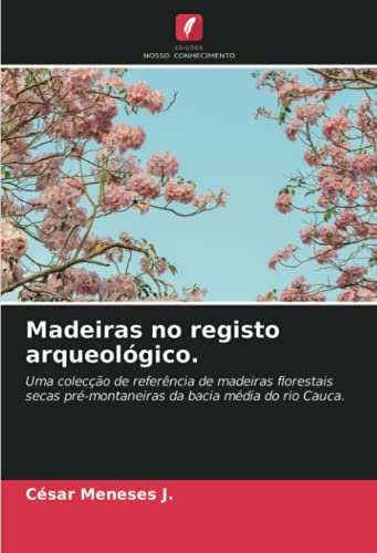 Madeiras no registo arqueológico.: Uma colecção de referência de madeiras florestais secas pré-montaneiras da bacia média do rio Cauca.