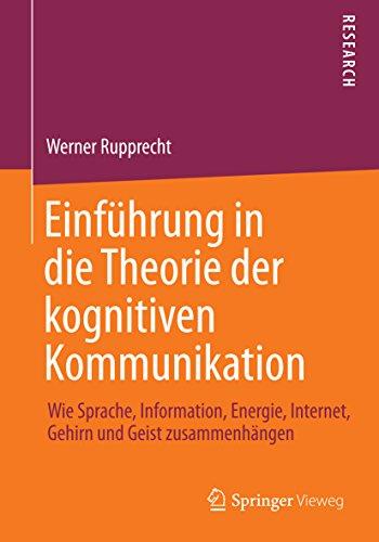 Einführung in die Theorie der kognitiven Kommunikation: Wie Sprache, Information, Energie, Internet, Gehirn und Geist zusammenhängen