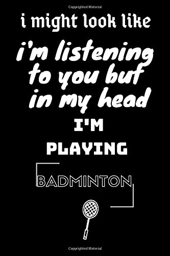 i might look like i'm listening to you but in my head i'm playing Badminton: Sketchbook Sports Journal-Blank Notebook 6x9 120 Pages, Sketchbook Sports ... Funny Badminton Notebook for Badminton lovers