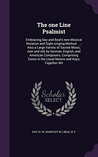 The One Line Psalmist: Embracing Day and Beal's New Musical Notation and Sight-Singing Method ...; Also a Large Variety of Sacred Music, New and Old, ... in the Usual Meters and Keys; Together Wit