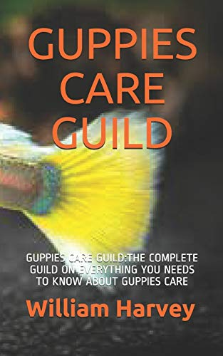 GUPPIES CARE GUILD: GUPPIES CARE GUILD:THE COMPLETE GUILD ON EVERYTHING YOU NEEDS TO KNOW ABOUT GUPPIES CARE