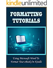 Formatting Tutorials: Using Microsoft Word To Format Your eBook On Kindle: How To Format An Ebook Using Microsoft Word