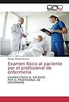 Examen físico al paciente por el profesional de enfermería: EXAMEN FÍSICO AL PACIENTEPOR EL PROFESIONAL DEENFERMERÍA