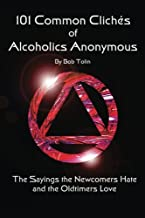 101 Common Cliches of Alcoholics Anonymous: The Sayings the Newcomers Hate and the Oldtimers Love