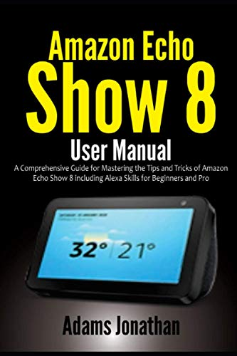 Amazon Echo Show 8 User Manual: A Comprehensive Guide for Mastering the Tips and Tricks of Amazon Echo Show 8 including Alexa Skills for Beginners and Pro