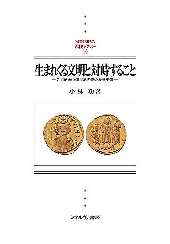 生まれくる文明と対峙すること:7世紀地中海世界の新たな歴史像 (MINERVA西洋史ライブラリー 114)