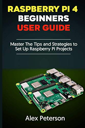 Raspberry Pi 4 Beginners User Guide: Master The Tips and...