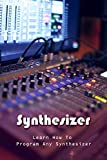 Synthesizer: Learn How To Program Any Synthesizer: Design A Synth