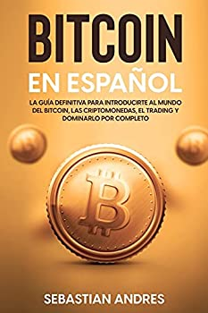 Bitcoin en Español  La guía definitiva para introducirte al mundo del Bitcoin las Criptomonedas el Trading y dominarlo por completo  Spanish Edition