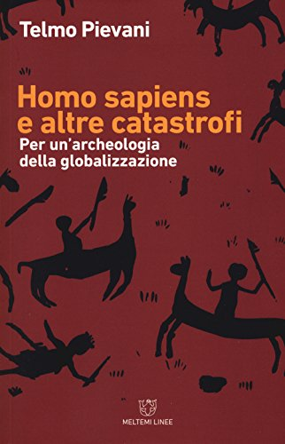 Homo Sapiens e altre catastrofi. Per una archeologia della globalizzazione. Nuova ediz.