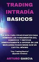 """Trading Intradía Basicos: La guía para principiantes para dominar los fundamentos del comercio y empezar a operar inmediatamente en los mercados financieros con un capital mínimo """"Day Trading Basics"""" (Spanish Version)"""