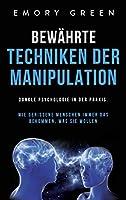 Bewaehrte Techniken der Manipulation: Dunkle Psychologie in der Praxis. Wie gerissene Menschen immer das bekommen, was sie wollen