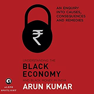 Understanding the Black Economy and Black Money in India     An Enquiry into Causes, Consequences & Remedies              Written by:                                                                                                                                 Arun Kumar                               Narrated by:                                                                                                                                 Ashden H. Dodhy                      Length: 3 hrs and 39 mins     3 ratings     Overall 3.7