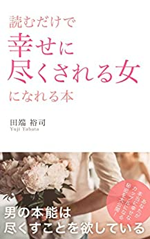 [田端裕司]の読むだけで幸せに尽くされる女になれる本: 男の本能は尽くすことを欲している