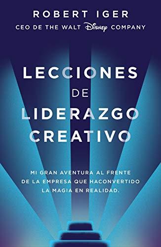 Lecciones de liderazgo creative / The Ride of a Lifetime: Mi gran aventura al frente de la empresa que ha convertido la magia en realidad / Lessons ... 15 Years As CEO of the Walt Disney Company
