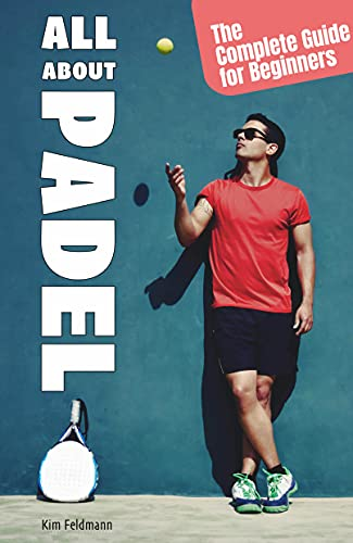 All About Padel: The Complete Guide for Beginners (English Edition)
