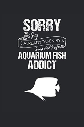 Sorry This Guy Is Already Taken By A Smart And Sexy Aquarium Fish Addict: Aquarium Fish Notebook, Lined Notebook / Journal / Diary Gift, 110 Blank Pages, 6 X 9 Matte Finish Cover