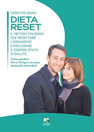 Dieta reset. Il metodo Polisano per «resettare» l'organismo e migliorare il proprio stato di salute. Come perdere fino a 10 Kg in un mese senza più riprenderli