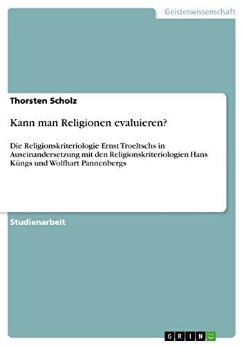 Kann man Religionen evaluieren?: Die Religionskriteriologie Ernst Troeltschs in Auseinandersetzung mit den Religionskriteriologien Hans Küngs und Wolfhart Pannenbergs