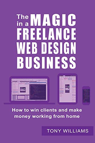 The Magic In A Freelance Web Design Business: How To Win Clients And Make Money Working From Home