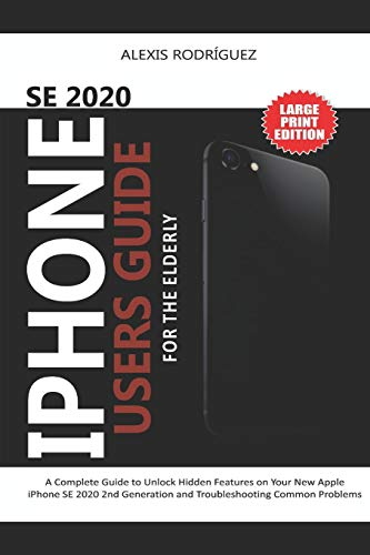 IPHONE SE 2020 USERS GUIDE FOR THE ELDERLY: A Complete Guide to Unlock Hidden Features on Your New Apple iPhone SE 2020 2nd Generation and Troubleshooting Common Problems
