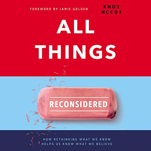All Things Reconsidered: How Rethinking What We Know Helps Us Know What We Believe