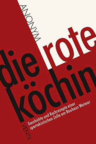Die rote Köchin: Geschichte und Kochrezepte einer spartakistischen Zelle am Bauhaus Weimar (German Edition)