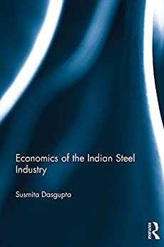 Economics of the Indian Steel Industry (Routledge Studies in the Economics of Business and Industry) by [Susmita Dasgupta]