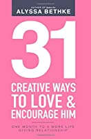 31 Creative Ways To Love & Encourage Him: One Month To a More Life Giving Relationship (31 Day Challenge)