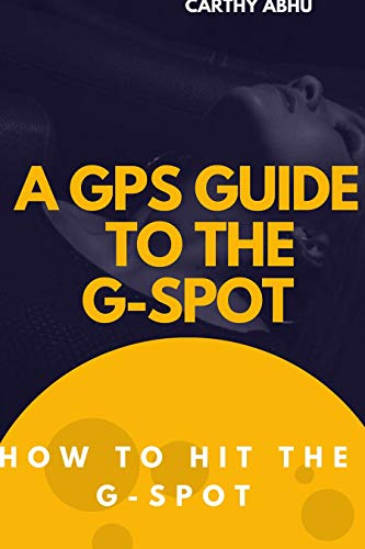 A GPS GUIDE TO THE G-SPOT.: HOW TO HIT THE G-SPOT. (English Edition)