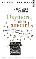 Oxymore, Mon Amour!. Dictionnaire Inattendu de La Langue Franaise